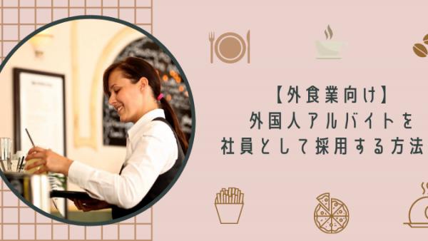 【外食業向け】外国人アルバイトを社員として採用する方法!